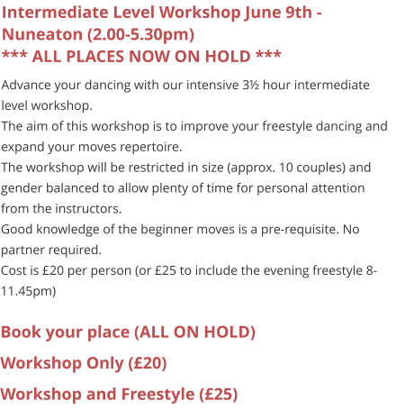 Intermediate Level Workshop June 9th - Nuneaton (2.00-5.30pm)*** ALL PLACES NOW ON HOLD *** Advance your dancing with our intensive 3½ hour intermediate level workshop. The aim of this workshop is to improve your freestyle dancing and expand your moves repertoire. The workshop will be restricted in size (approx. 10 couples) and gender balanced to allow plenty of time for personal attention from the instructors. Good knowledge of the beginner moves is a pre-requisite. No partner required. Cost is £20 per person (or £25 to include the evening freestyle 8-11.45pm)  Book your place (ALL ON HOLD) Workshop Only (£20) Workshop and Freestyle (£25)