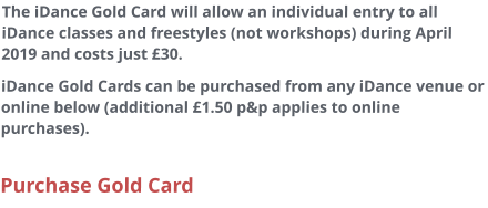 The iDance Gold Card will allow an individual entry to all iDance classes and freestyles (not workshops) during April 2019 and costs just £30. iDance Gold Cards can be purchased from any iDance venue or online below (additional £1.50 p&p applies to online purchases).  Purchase Gold Card